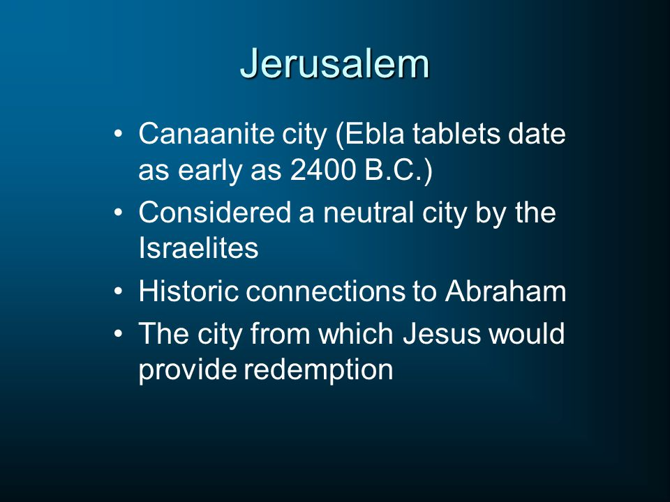 Jerusalem Canaanite city (Ebla tablets date as early as 2400 B.C.) Considered a neutral city by the Israelites Historic connections to Abraham The city from which Jesus would provide redemption