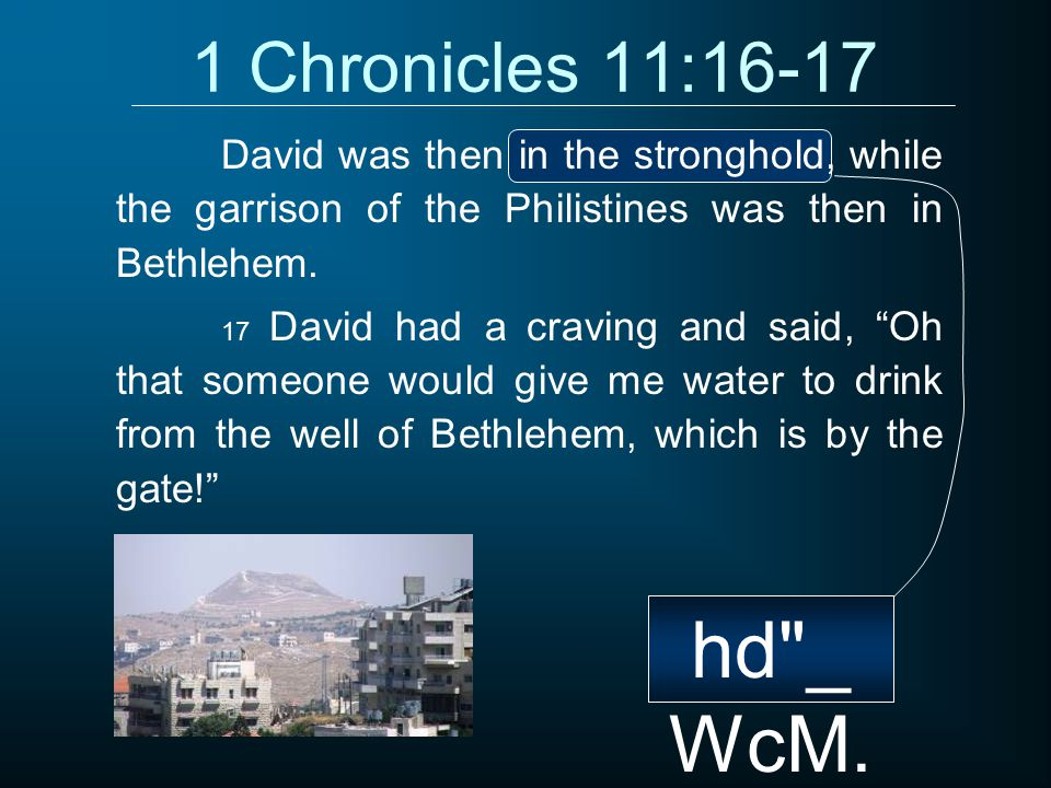 1 Chronicles 11:16-17 David was then in the stronghold, while the garrison of the Philistines was then in Bethlehem.