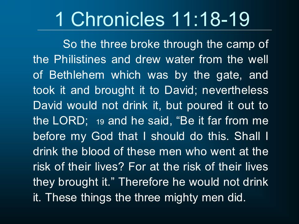 1 Chronicles 11:18-19 So the three broke through the camp of the Philistines and drew water from the well of Bethlehem which was by the gate, and took it and brought it to David; nevertheless David would not drink it, but poured it out to the LORD; 19 and he said, Be it far from me before my God that I should do this.