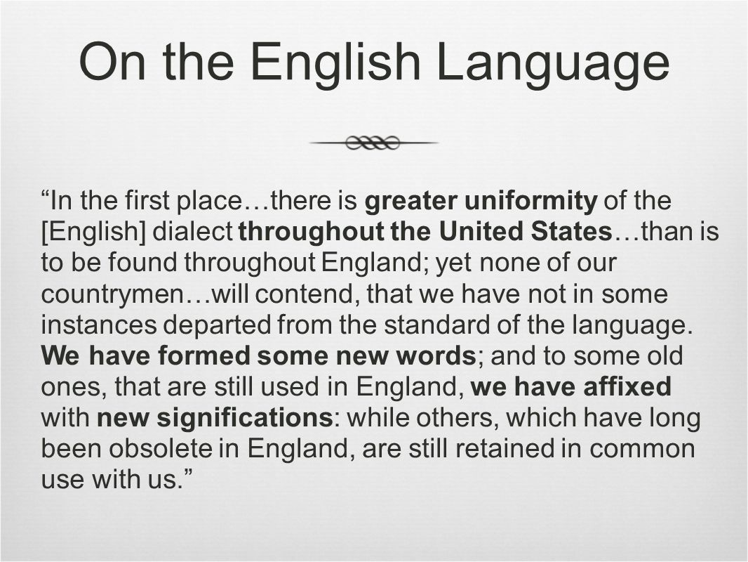 On the English Language In the first place…there is greater uniformity of the [English] dialect throughout the United States…than is to be found throughout England; yet none of our countrymen…will contend, that we have not in some instances departed from the standard of the language.