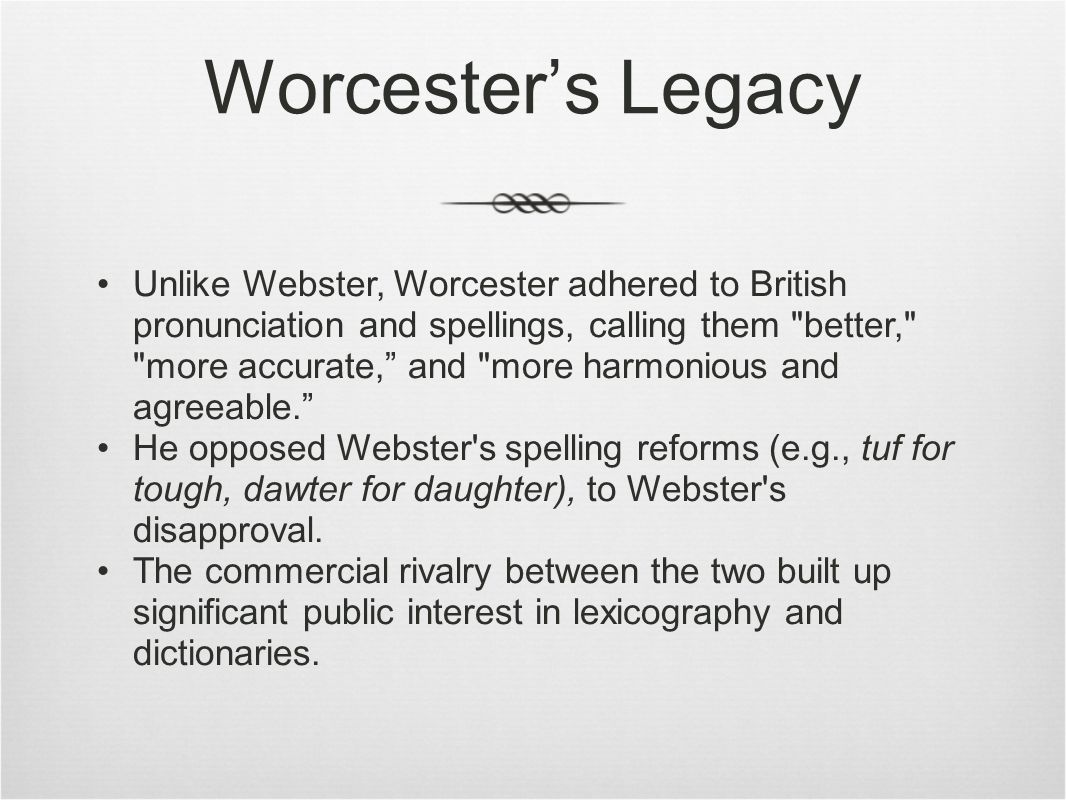 Worcester's Legacy Unlike Webster, Worcester adhered to British pronunciation and spellings, calling them better, more accurate, and more harmonious and agreeable. He opposed Webster s spelling reforms (e.g., tuf for tough, dawter for daughter), to Webster s disapproval.