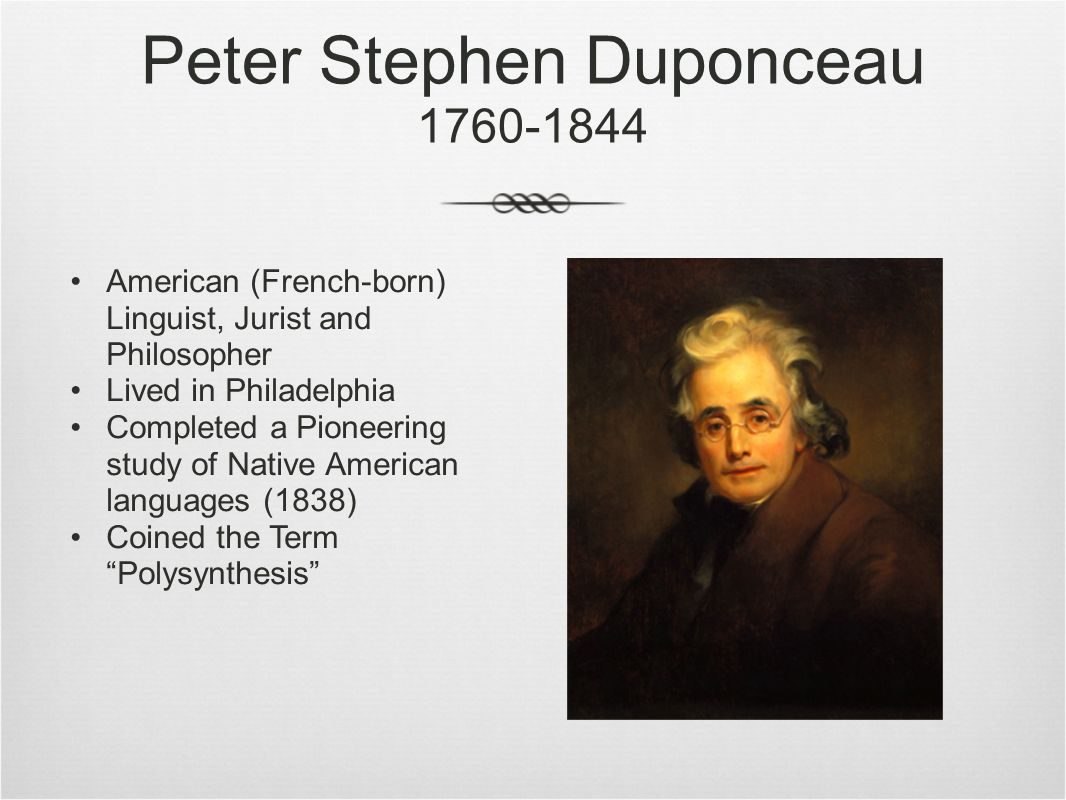 Peter Stephen Duponceau 1760-1844 American (French-born) Linguist, Jurist and Philosopher Lived in Philadelphia Completed a Pioneering study of Native American languages (1838) Coined the Term Polysynthesis