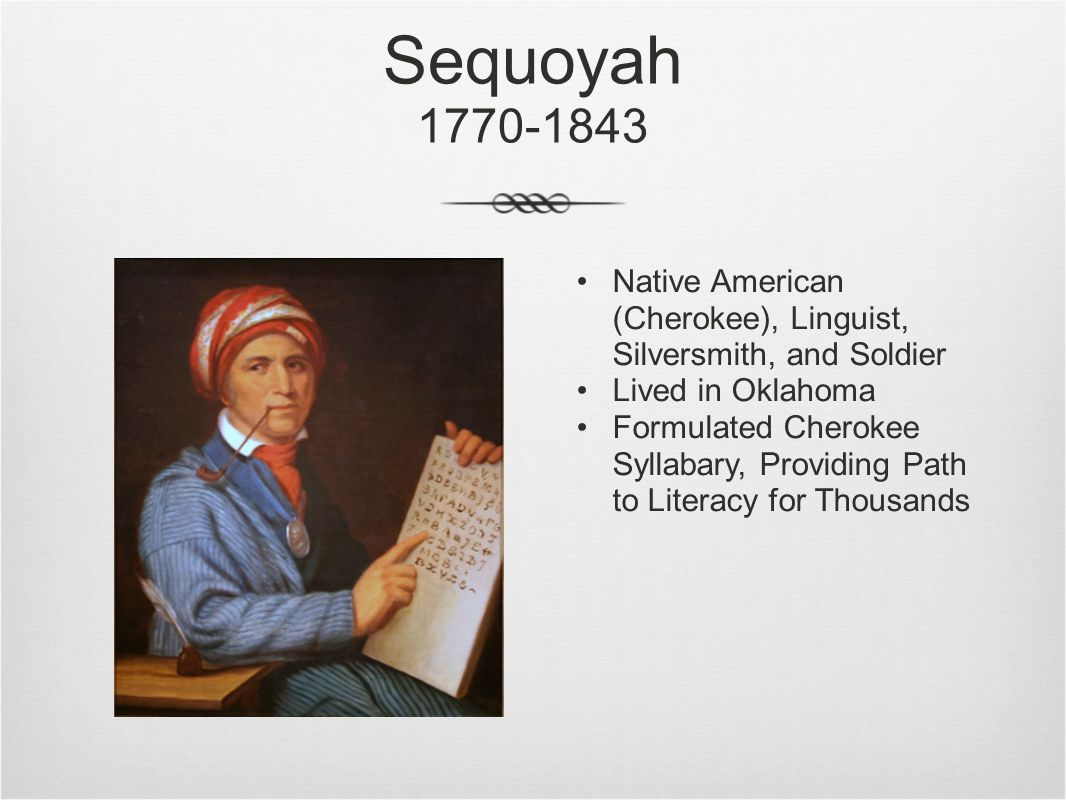 Sequoyah 1770-1843 Native American (Cherokee), Linguist, Silversmith, and Soldier Lived in Oklahoma Formulated Cherokee Syllabary, Providing Path to Literacy for Thousands