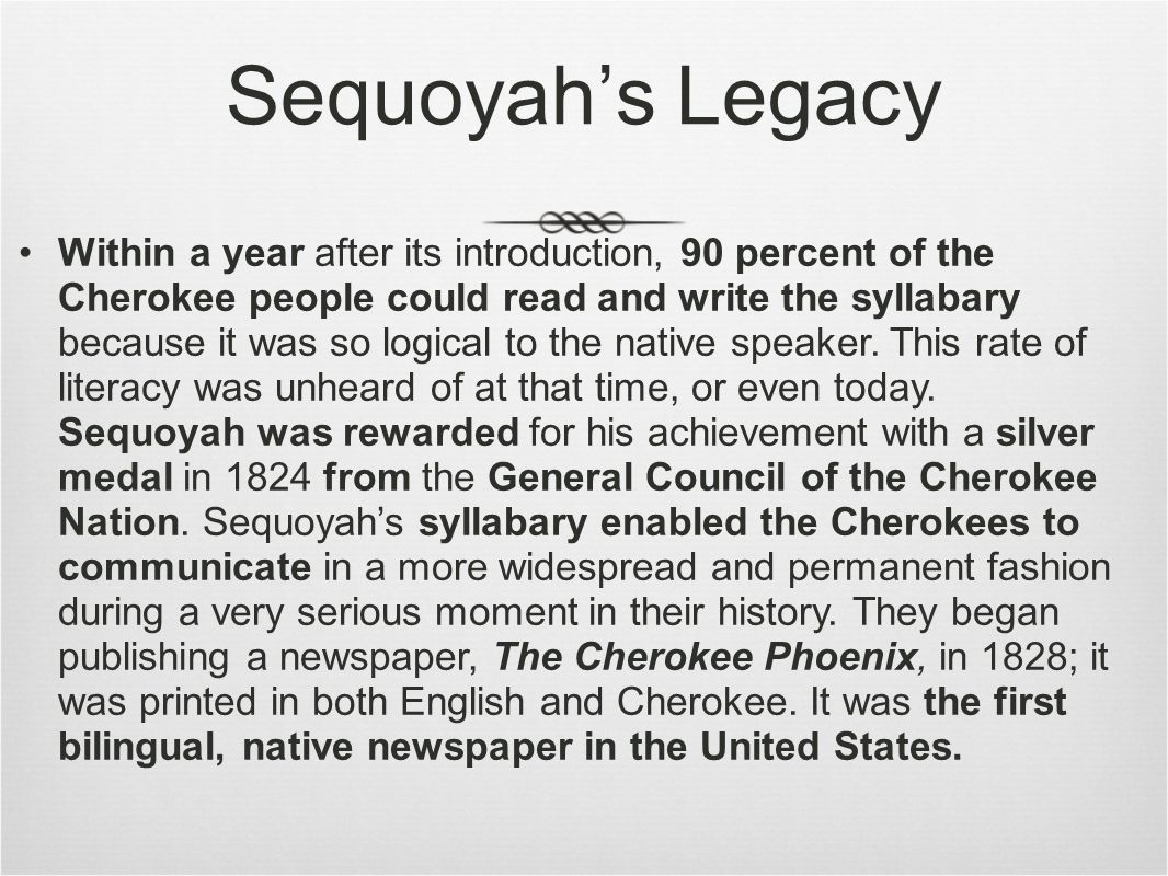 Sequoyah's Legacy Within a year after its introduction, 90 percent of the Cherokee people could read and write the syllabary because it was so logical to the native speaker.