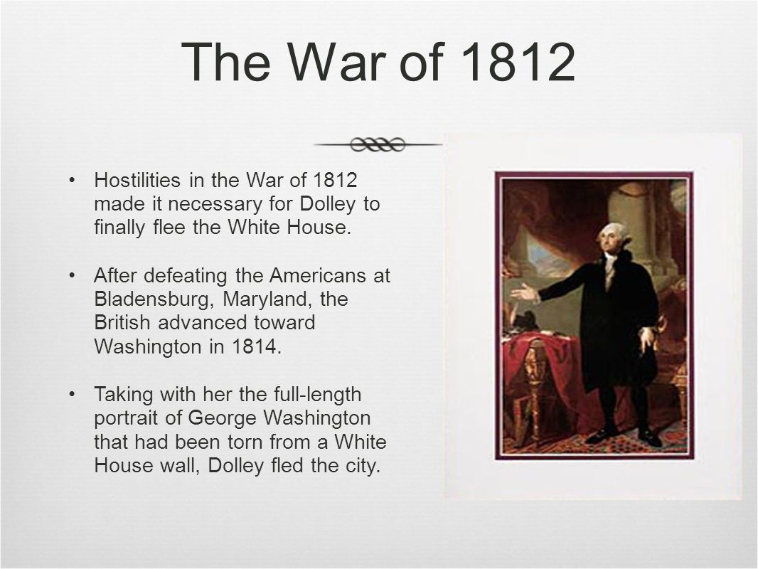 The War of 1812 Hostilities in the War of 1812 made it necessary for Dolley to finally flee the White House.