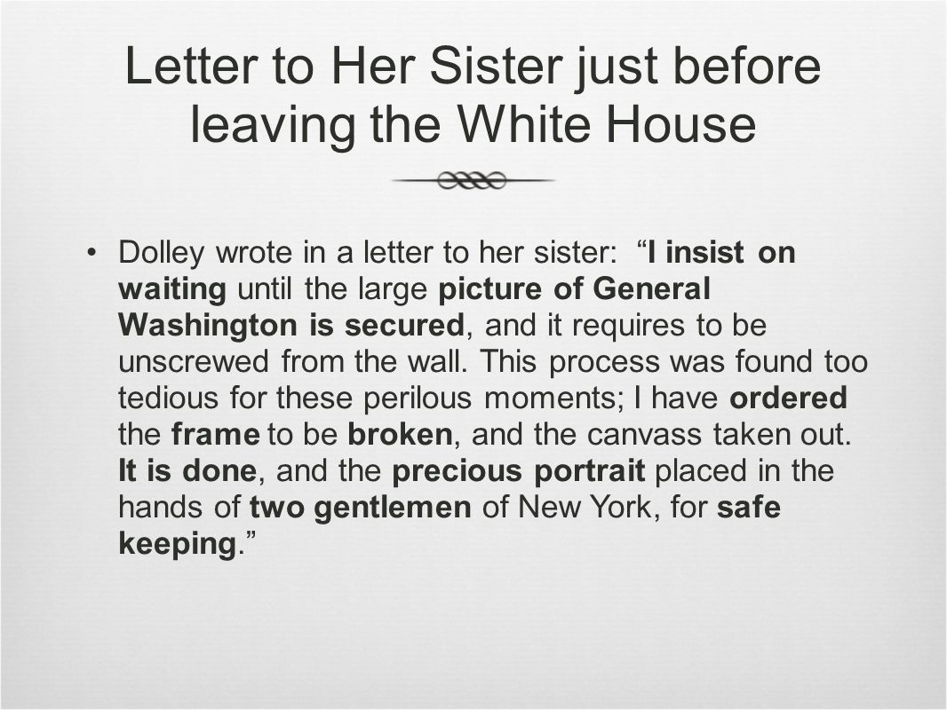 Letter to Her Sister just before leaving the White House Dolley wrote in a letter to her sister: I insist on waiting until the large picture of General Washington is secured, and it requires to be unscrewed from the wall.
