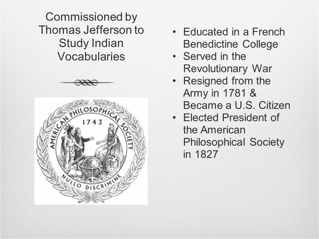 Commissioned by Thomas Jefferson to Study Indian Vocabularies Educated in a French Benedictine College Served in the Revolutionary War Resigned from the Army in 1781 & Became a U.S.