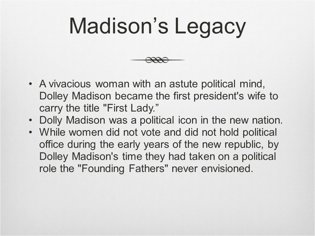 Madison's Legacy A vivacious woman with an astute political mind, Dolley Madison became the first president s wife to carry the title First Lady. Dolly Madison was a political icon in the new nation.
