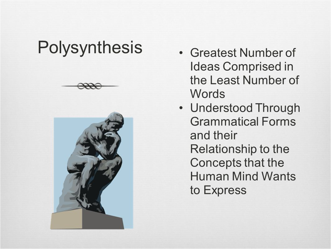 Polysynthesis Greatest Number of Ideas Comprised in the Least Number of Words Understood Through Grammatical Forms and their Relationship to the Concepts that the Human Mind Wants to Express