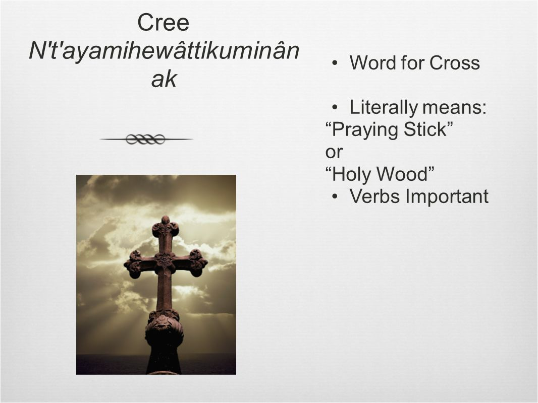 Cree N t ayamihewâttikuminân ak Word for Cross Literally means: Praying Stick or Holy Wood Verbs Important