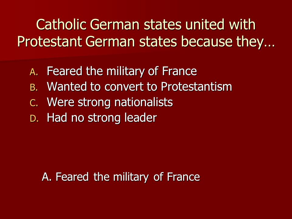 Catholic German states united with Protestant German states because they… A. Feared the military of France B. Wanted to convert to Protestantism C. We