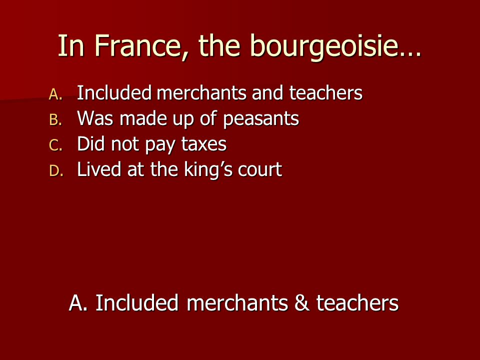 In France, the bourgeoisie… A. Included merchants and teachers B. Was made up of peasants C. Did not pay taxes D. Lived at the king's court A. Include