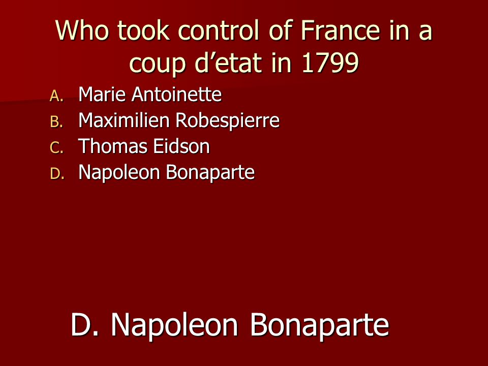 Who took control of France in a coup d'etat in 1799 A. Marie Antoinette B. Maximilien Robespierre C. Thomas Eidson D. Napoleon Bonaparte