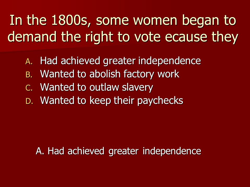 In the 1800s, some women began to demand the right to vote ecause they A. Had achieved greater independence B. Wanted to abolish factory work C. Wante