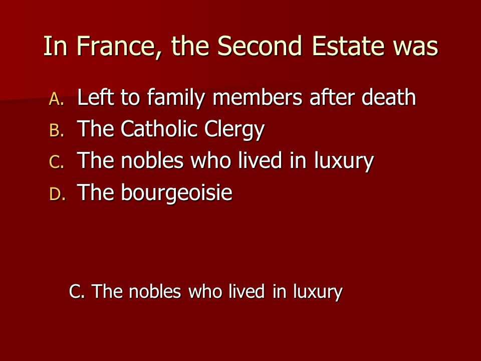 In France, the Second Estate was A. Left to family members after death B. The Catholic Clergy C. The nobles who lived in luxury D. The bourgeoisie C.