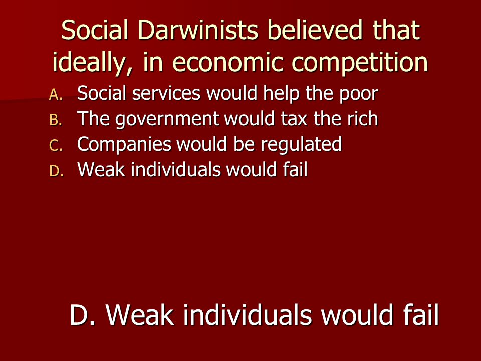 Social Darwinists believed that ideally, in economic competition A. Social services would help the poor B. The government would tax the rich C. Compan