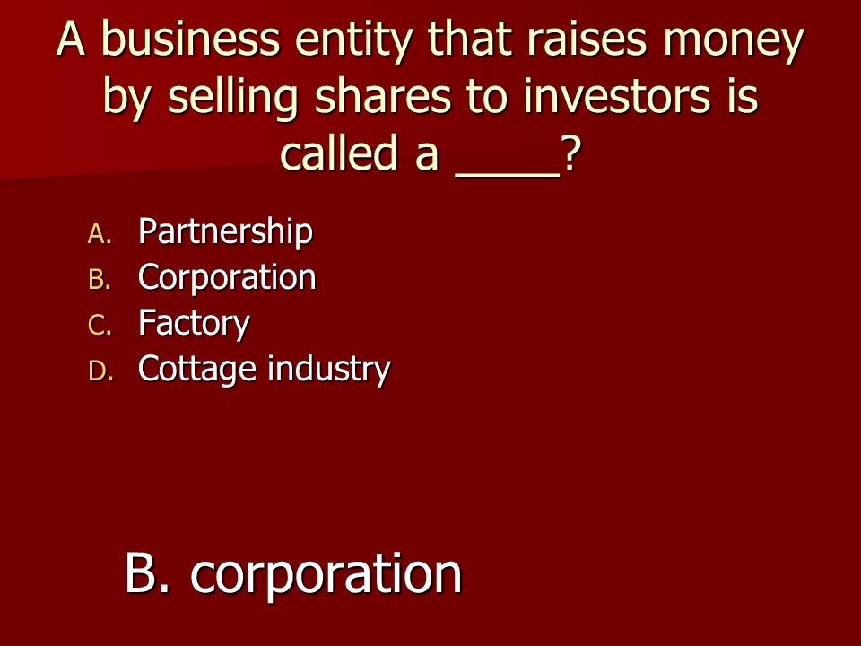 A business entity that raises money by selling shares to investors is called a ____? A. Partnership B. Corporation C. Factory D. Cottage industry B. c