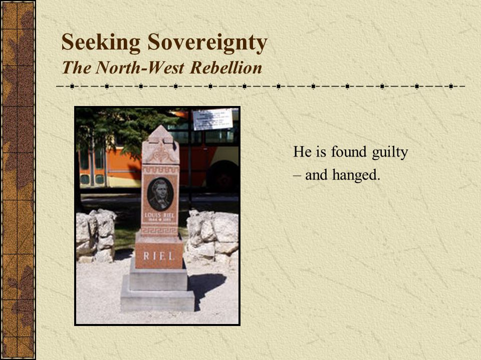 Seeking Sovereignty The North-West Rebellion He is found guilty – and hanged.