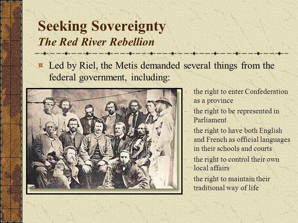 Seeking Sovereignty The Red River Rebellion Led by Riel, the Metis demanded several things from the federal government, including: -the right to enter Confederation as a province -the right to be represented in Parliament -the right to have both English and French as official languages in their schools and courts -the right to control their own local affairs -the right to maintain their traditional way of life