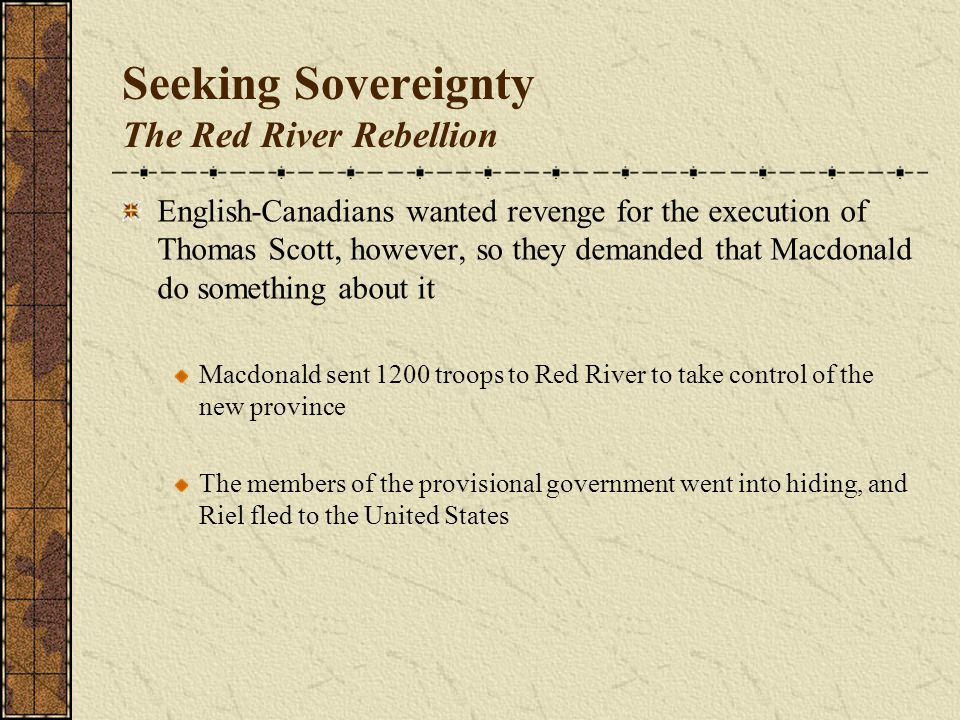 Seeking Sovereignty The Red River Rebellion English-Canadians wanted revenge for the execution of Thomas Scott, however, so they demanded that Macdonald do something about it Macdonald sent 1200 troops to Red River to take control of the new province The members of the provisional government went into hiding, and Riel fled to the United States