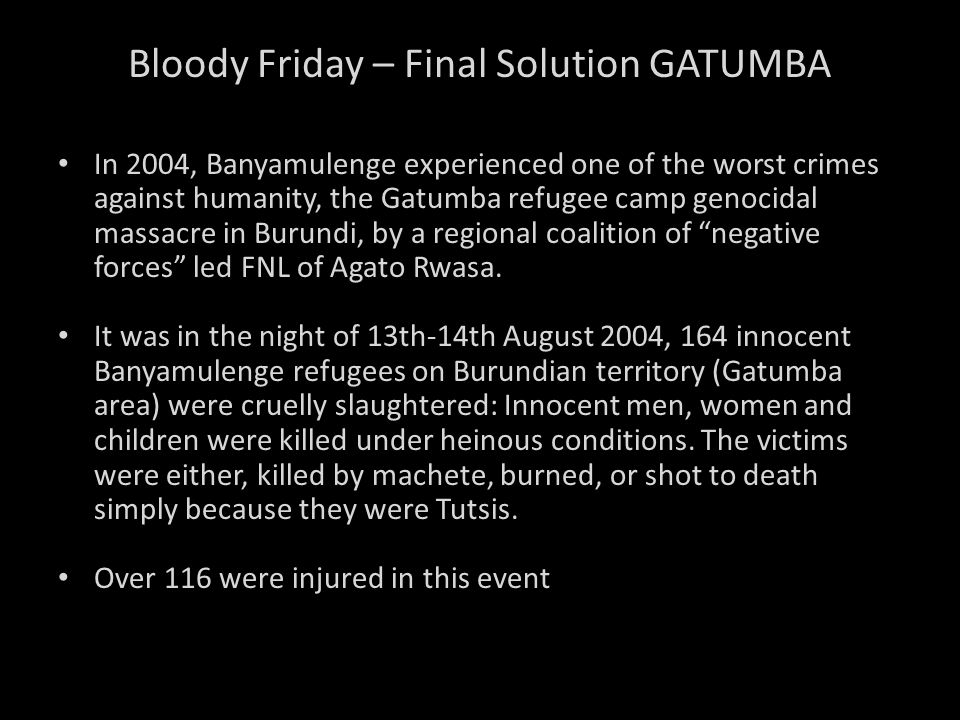 Bloody Friday – Final Solution GATUMBA In 2004, Banyamulenge experienced one of the worst crimes against humanity, the Gatumba refugee camp genocidal