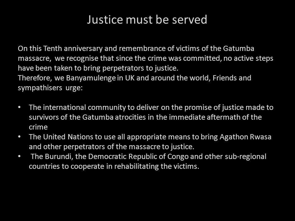 Justice must be served On this Tenth anniversary and remembrance of victims of the Gatumba massacre, we recognise that since the crime was committed,