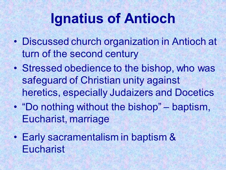 Ignatius of Antioch Discussed church organization in Antioch at turn of the second century Stressed obedience to the bishop, who was safeguard of Chri
