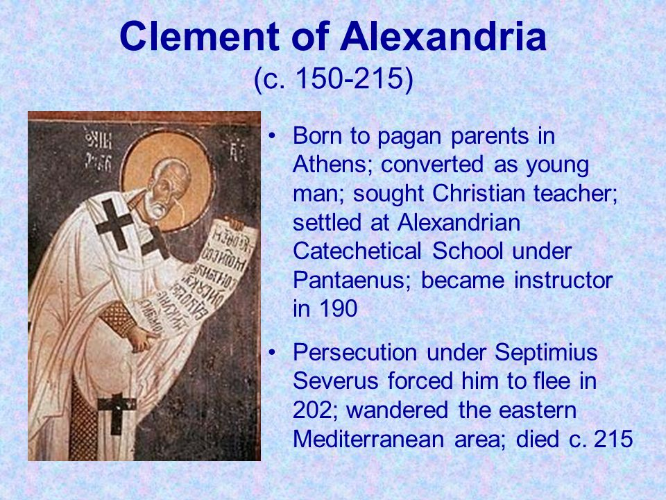 Clement of Alexandria (c. 150-215) Born to pagan parents in Athens; converted as young man; sought Christian teacher; settled at Alexandrian Catecheti