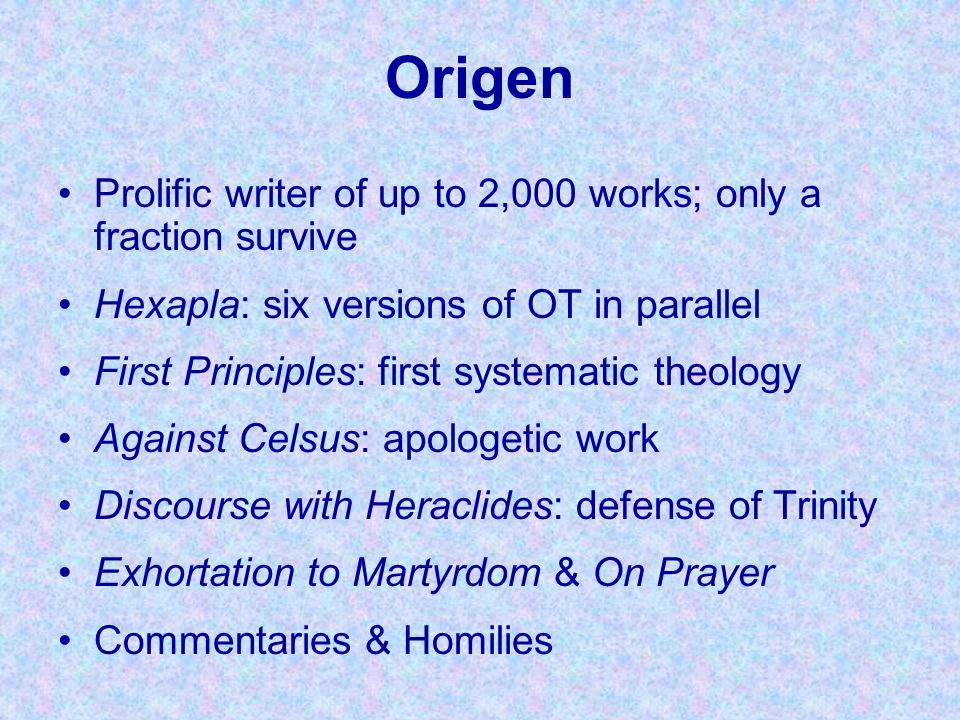 Origen Prolific writer of up to 2,000 works; only a fraction survive Hexapla: six versions of OT in parallel First Principles: first systematic theolo