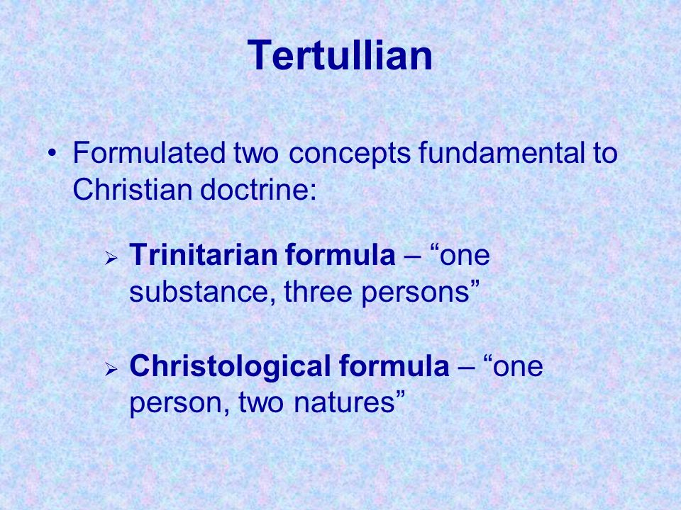 """Tertullian  Trinitarian formula – """"one substance, three persons""""  Christological formula – """"one person, two natures"""" Formulated two concepts fundame"""