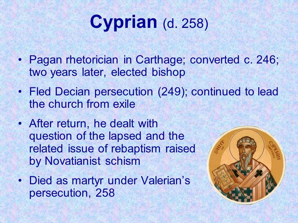 Cyprian (d. 258) Pagan rhetorician in Carthage; converted c. 246; two years later, elected bishop Fled Decian persecution (249); continued to lead the