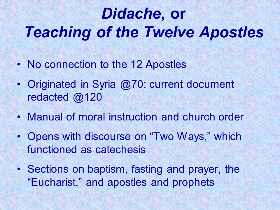 Didache, or Teaching of the Twelve Apostles No connection to the 12 Apostles Originated in Syria @70; current document redacted @120 Manual of moral i