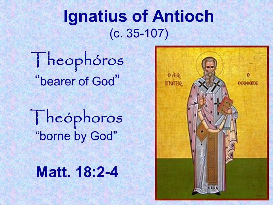 "Ignatius of Antioch (c. 35-107) Theophóros "" bearer of God "" Theóphoros ""borne by God"" Matt. 18:2-4"