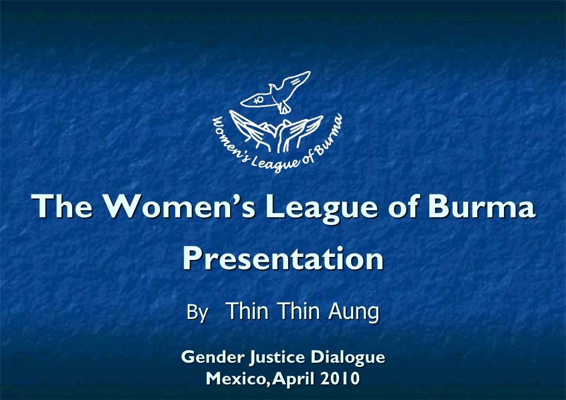 The Women's League of Burma Presentation By Thin Thin Aung Gender Justice Dialogue Mexico, April 2010