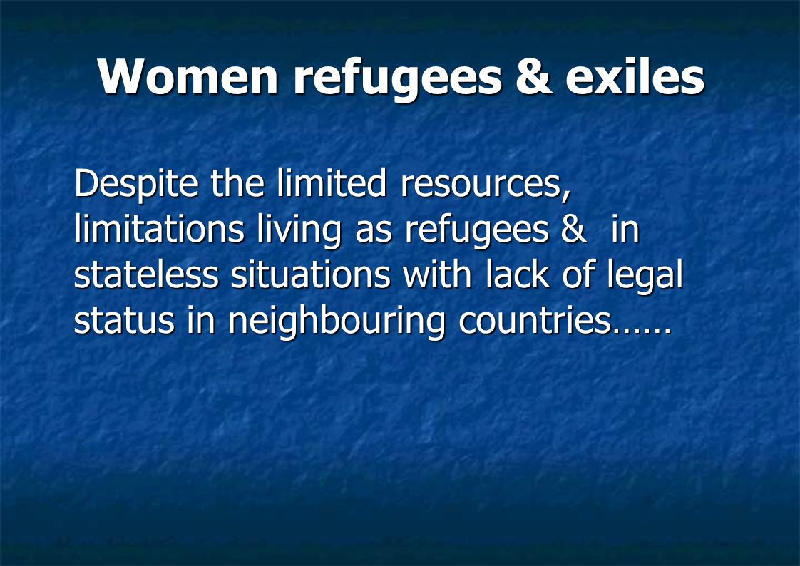 Women refugees & exiles Despite the limited resources, limitations living as refugees & in stateless situations with lack of legal status in neighbouring countries……