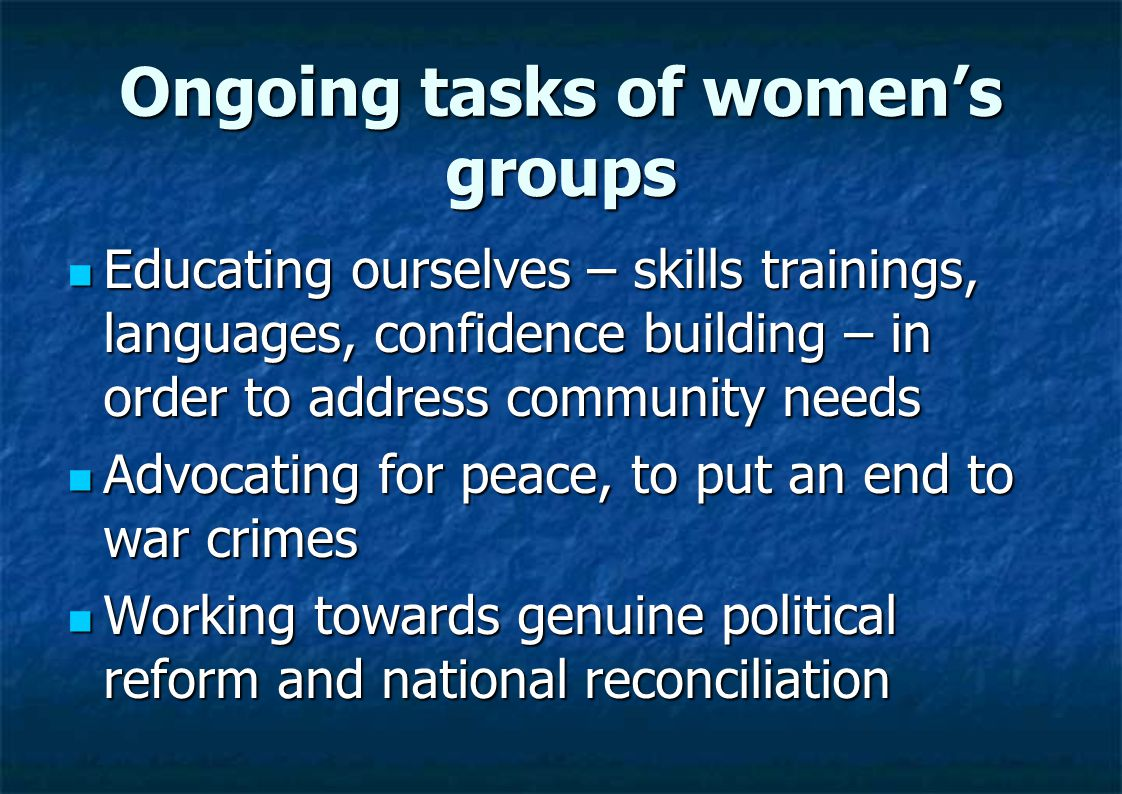 Ongoing tasks of women's groups Educating ourselves – skills trainings, languages, confidence building – in order to address community needs Educating ourselves – skills trainings, languages, confidence building – in order to address community needs Advocating for peace, to put an end to war crimes Advocating for peace, to put an end to war crimes Working towards genuine political reform and national reconciliation Working towards genuine political reform and national reconciliation