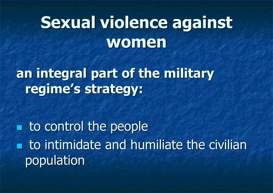 Sexual violence against women an integral part of the military regime's strategy: to control the people to control the people to intimidate and humili