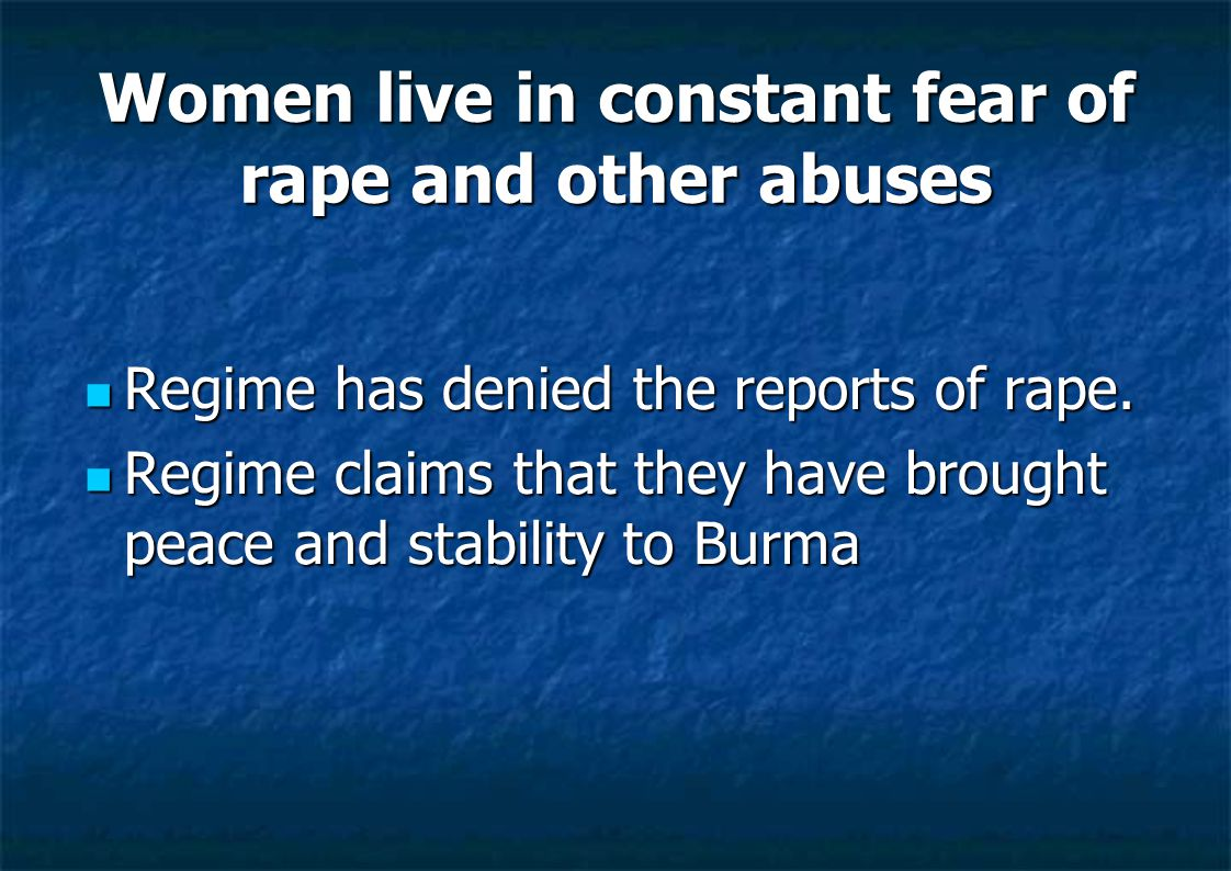 Women live in constant fear of rape and other abuses Regime has denied the reports of rape. Regime has denied the reports of rape. Regime claims that