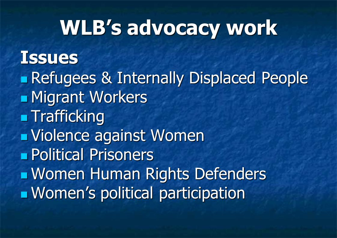 WLB's advocacy work Issues Refugees & Internally Displaced People Refugees & Internally Displaced People Migrant Workers Migrant Workers Trafficking Trafficking Violence against Women Violence against Women Political Prisoners Political Prisoners Women Human Rights Defenders Women Human Rights Defenders Women's political participation Women's political participation