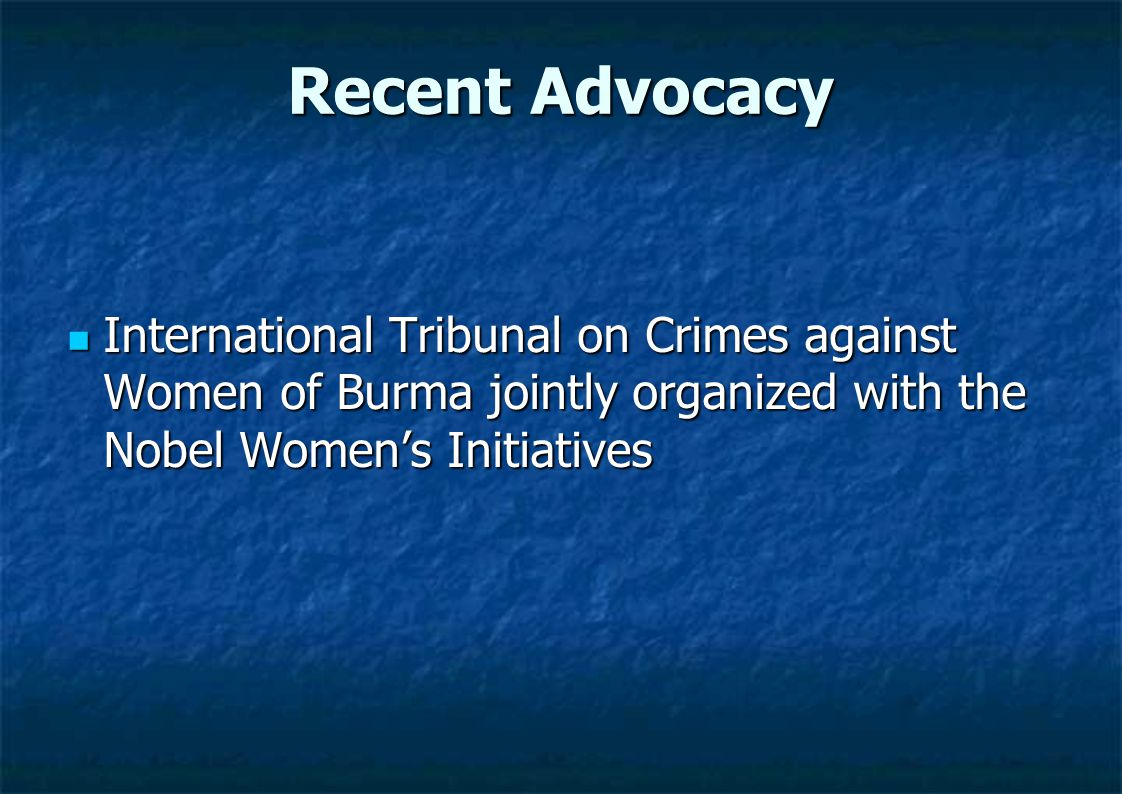 Recent Advocacy International Tribunal on Crimes against Women of Burma jointly organized with the Nobel Women's Initiatives International Tribunal on Crimes against Women of Burma jointly organized with the Nobel Women's Initiatives
