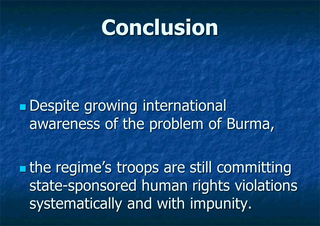 Conclusion Despite growing international awareness of the problem of Burma, Despite growing international awareness of the problem of Burma, the regime's troops are still committing state-sponsored human rights violations systematically and with impunity.