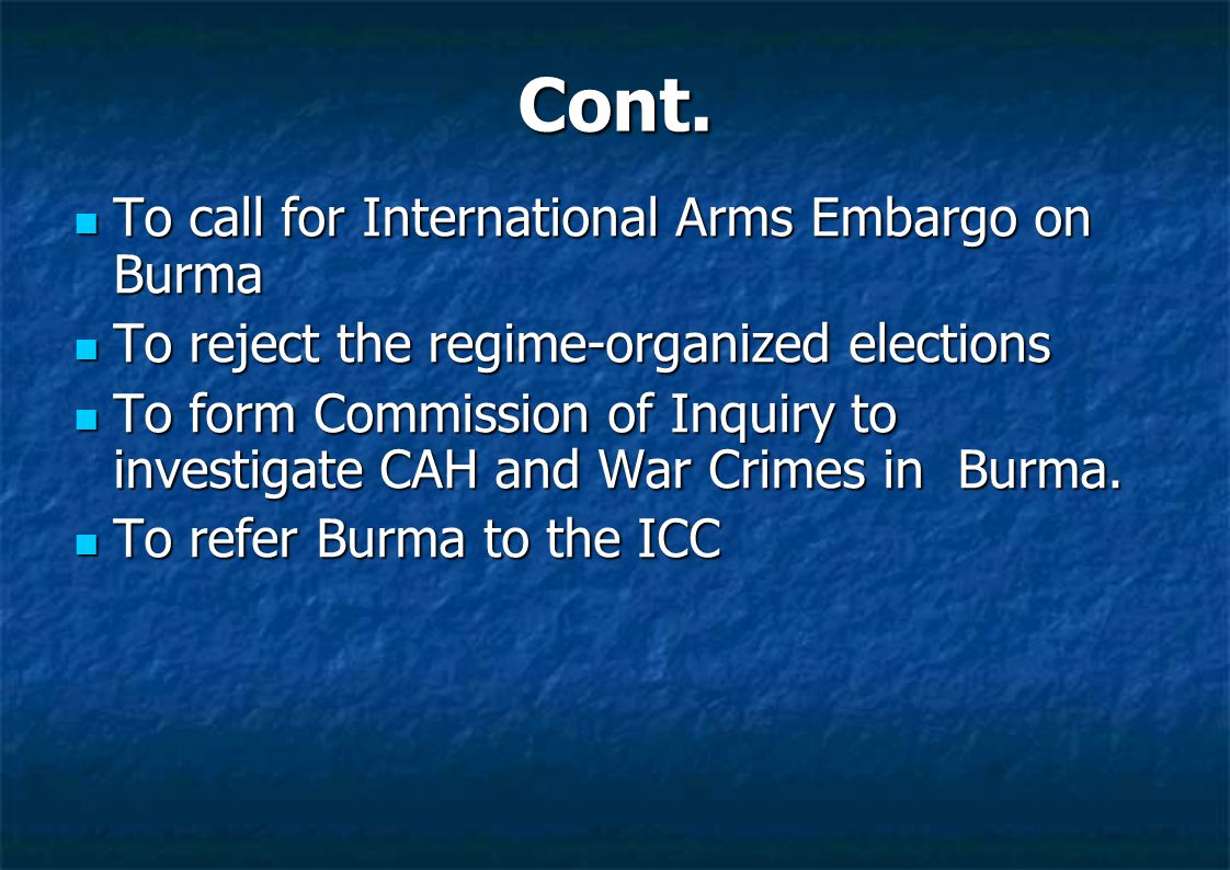 Cont. To call for International Arms Embargo on Burma To call for International Arms Embargo on Burma To reject the regime-organized elections To reje