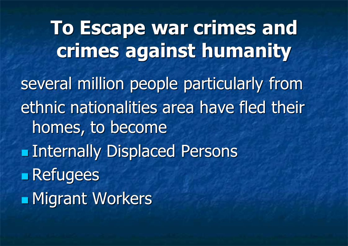 To Escape war crimes and crimes against humanity several million people particularly from ethnic nationalities area have fled their homes, to become Internally Displaced Persons Internally Displaced Persons Refugees Refugees Migrant Workers Migrant Workers