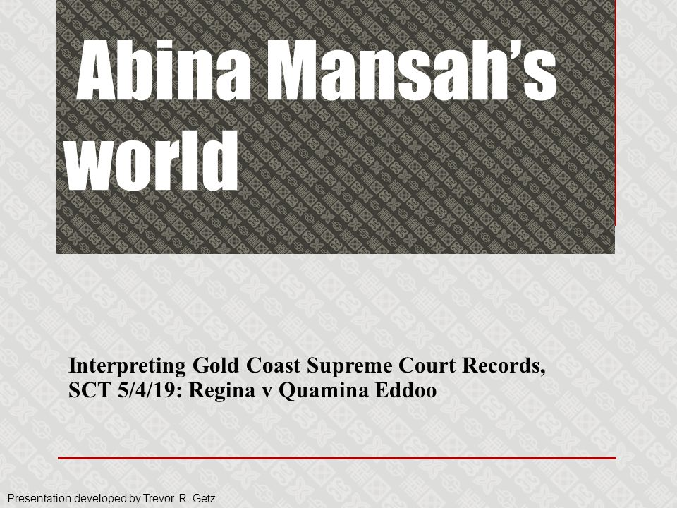 Interpreting Gold Coast Supreme Court Records, SCT 5/4/19: Regina v Quamina Eddoo Abina Mansah's world Presentation developed by Trevor R. Getz
