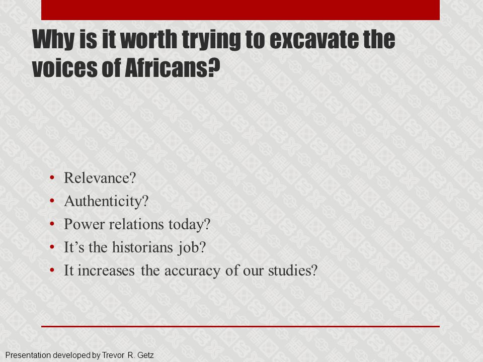 Why is it worth trying to excavate the voices of Africans? Relevance? Authenticity? Power relations today? It's the historians job? It increases the a
