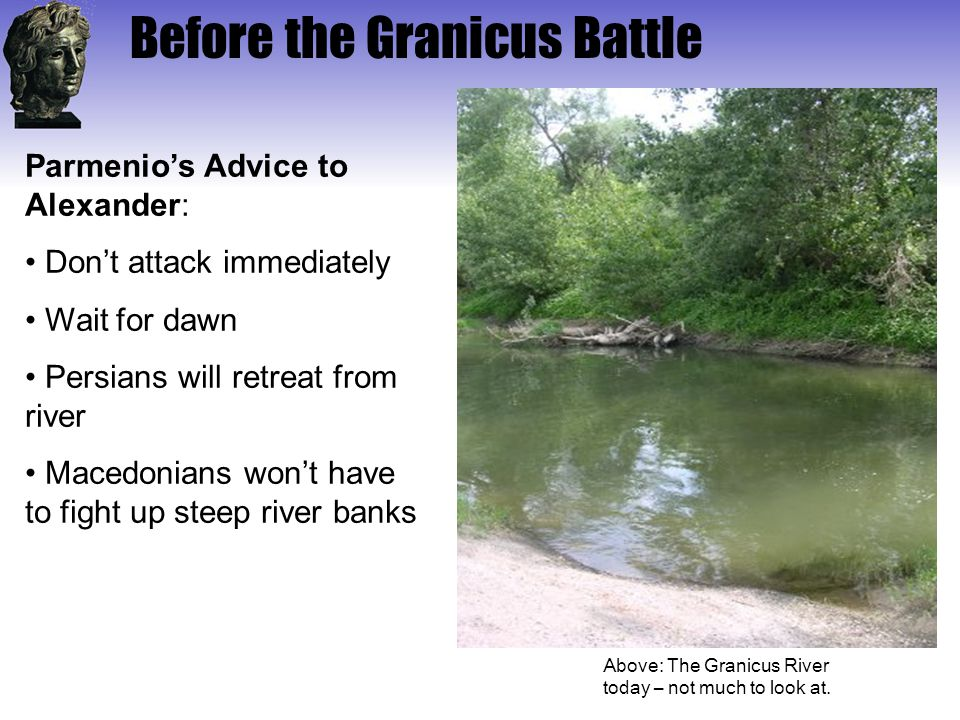 Before the Granicus Battle Above: The Granicus River today – not much to look at. Parmenio's Advice to Alexander: Don't attack immediately Wait for da