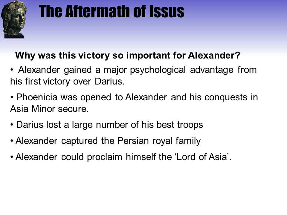 The Aftermath of Issus Alexander gained a major psychological advantage from his first victory over Darius. Phoenicia was opened to Alexander and his