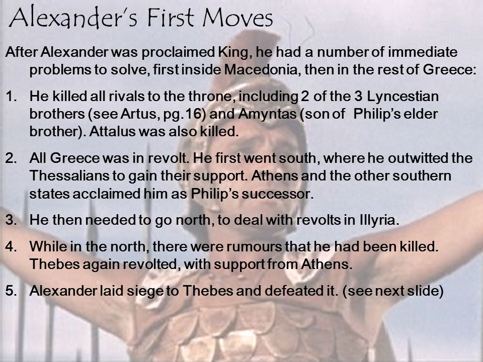 Alexander's First Moves After Alexander was proclaimed King, he had a number of immediate problems to solve, first inside Macedonia, then in the rest
