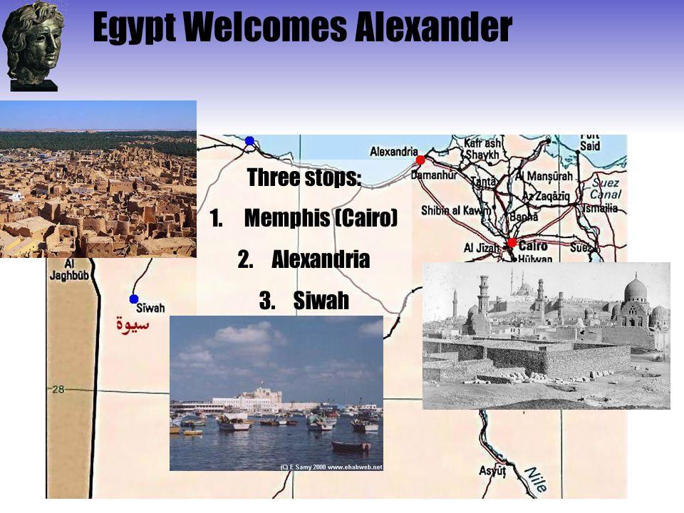 Egypt Welcomes Alexander Three stops: 1.Memphis (Cairo) 2.Alexandria 3.Siwah