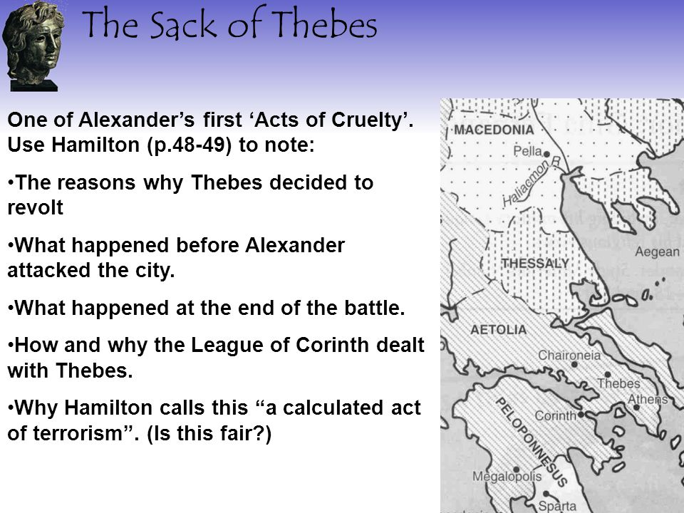 The Sack of Thebes One of Alexander's first 'Acts of Cruelty'. Use Hamilton (p.48-49) to note: The reasons why Thebes decided to revolt What happened